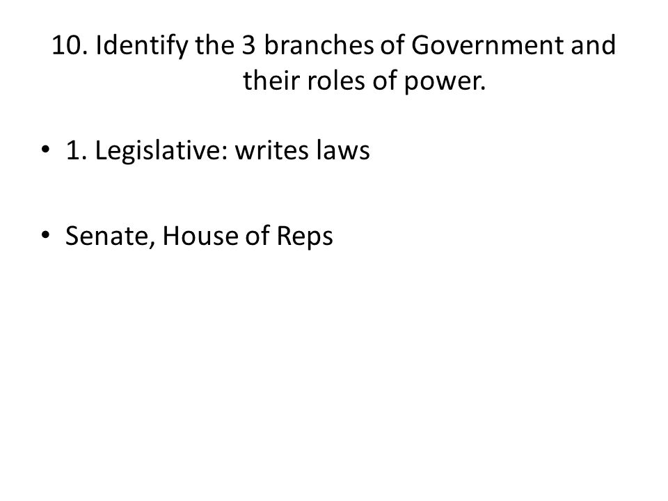 10. Identify the 3 branches of Government and their roles of power.