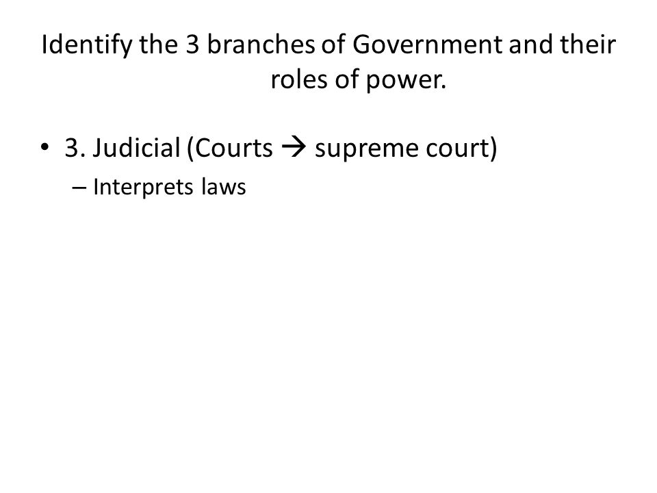 Identify the 3 branches of Government and their roles of power.