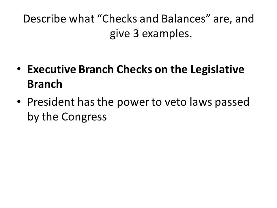Describe what Checks and Balances are, and give 3 examples.