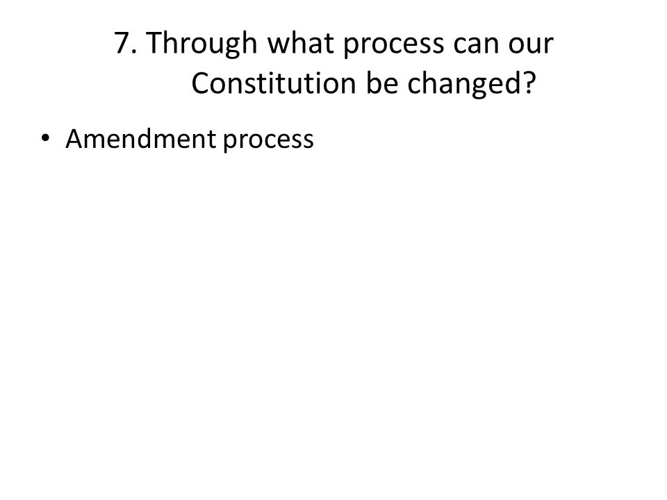 7. Through what process can our Constitution be changed