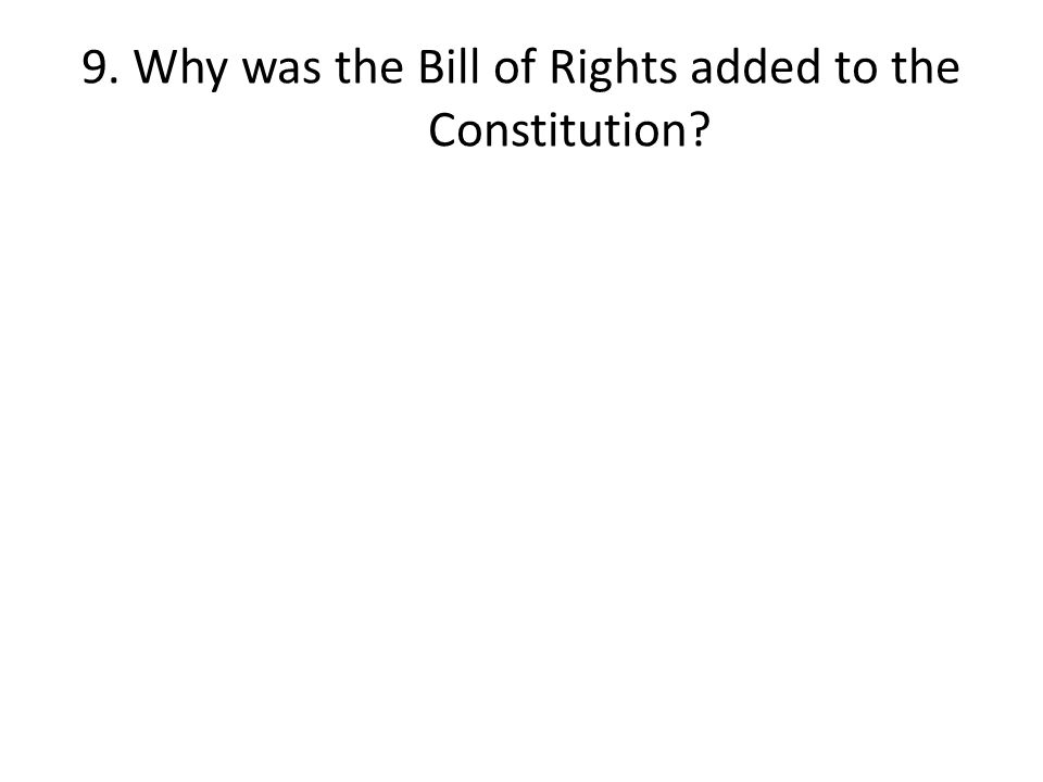 9. Why was the Bill of Rights added to the Constitution