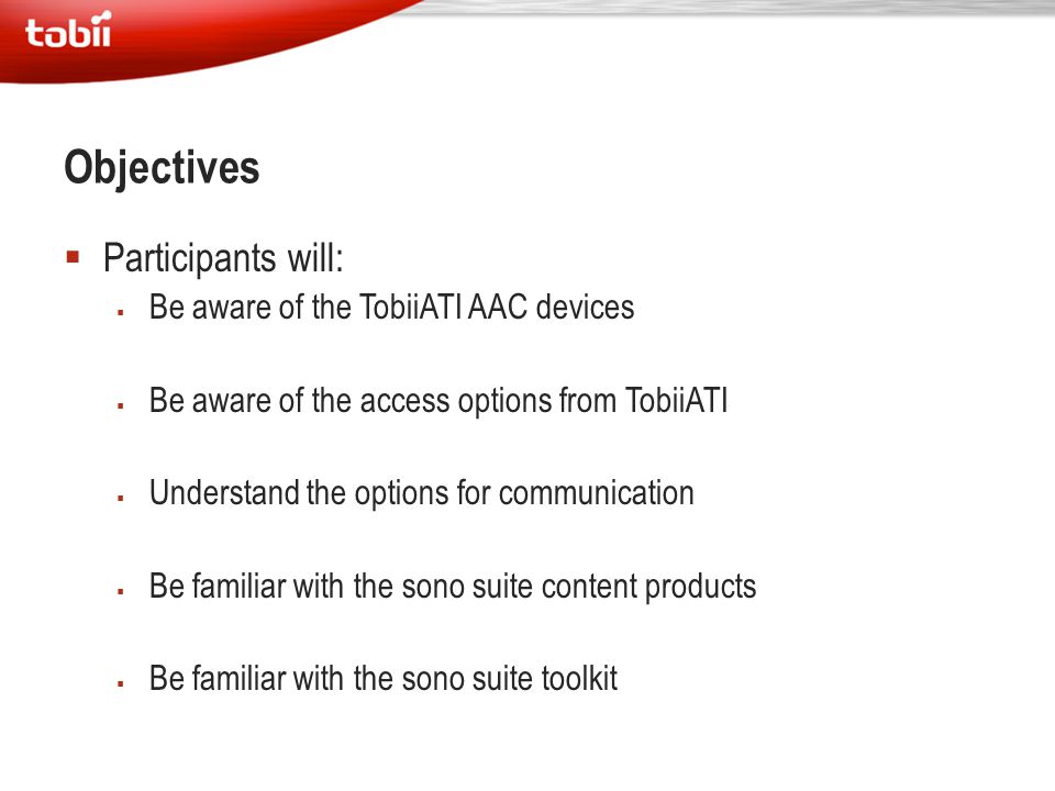 Objectives Participants will: Be aware of the TobiiATI AAC devices