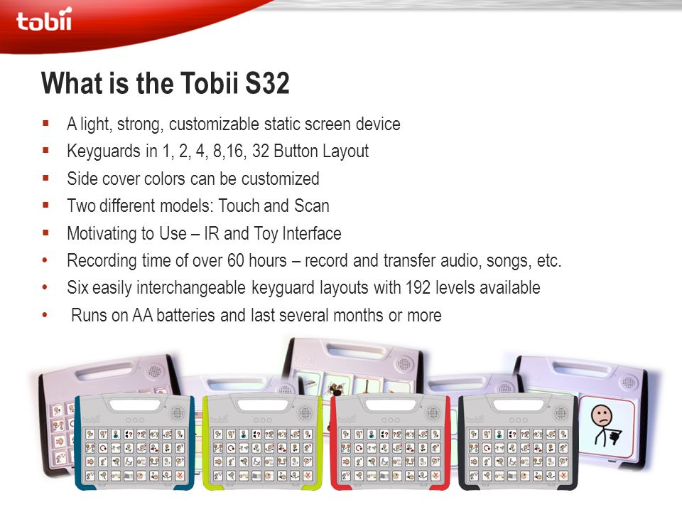 What is the Tobii S32 A light, strong, customizable static screen device. Keyguards in 1, 2, 4, 8,16, 32 Button Layout.