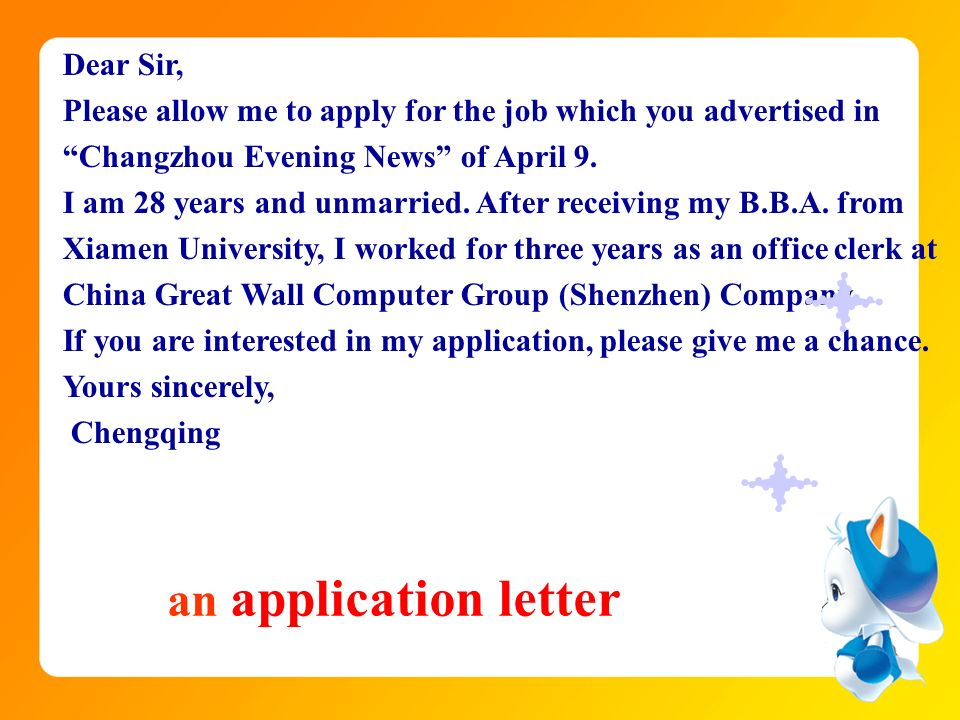 Dear Sir, Please allow me to apply for the job which you advertised in Changzhou Evening News of April 9. I am 28 years and unmarried. After receiving my B.B.A. from Xiamen University, I worked for three years as an office clerk at China Great Wall Computer Group (Shenzhen) Company. If you are interested in my application, please give me a chance. Yours sincerely,