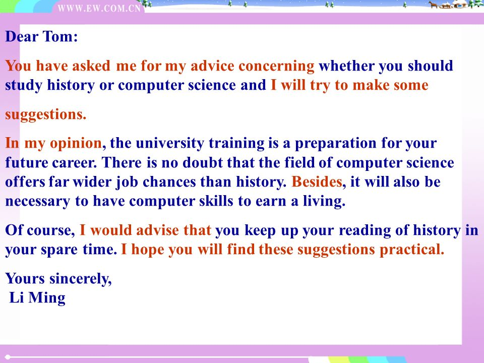 Dear Tom:You have asked me for my advice concerning whether you should study history or computer science and I will try to make some.