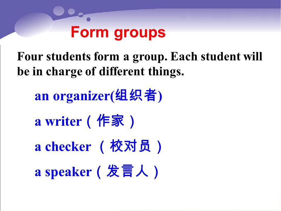 Form groups an organizer(组织者) a writer(作家) a checker (校对员)