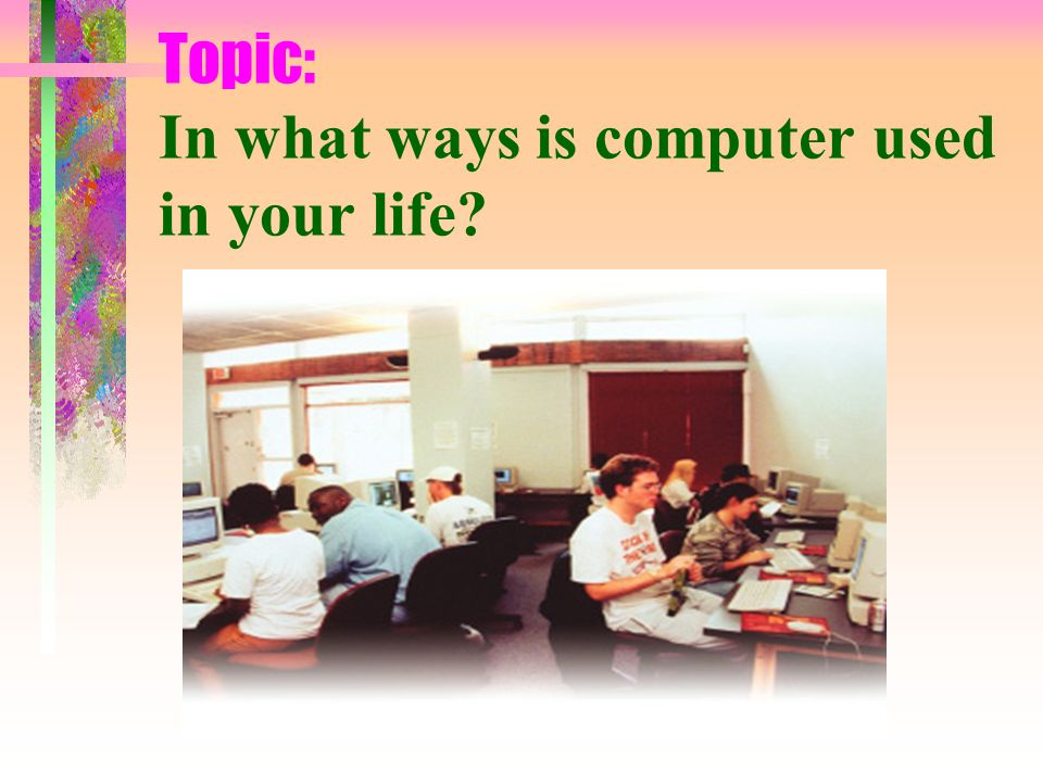 Topic: In what ways is computer used in your life