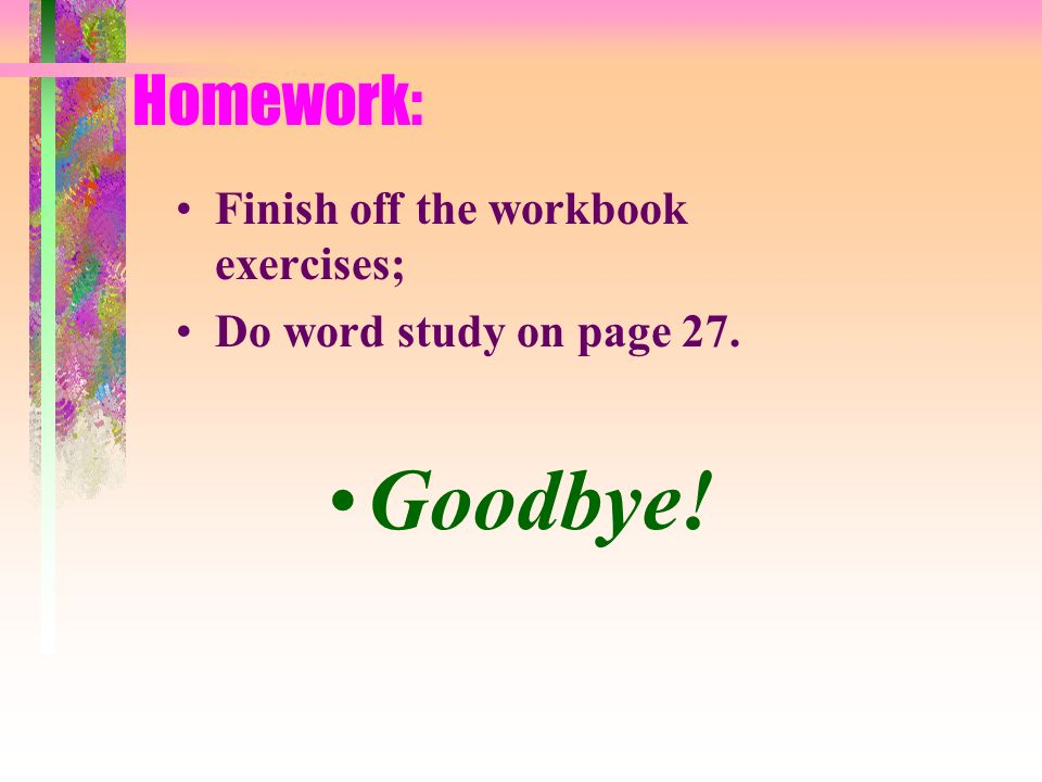 Goodbye! Homework: Finish off the workbook exercises;