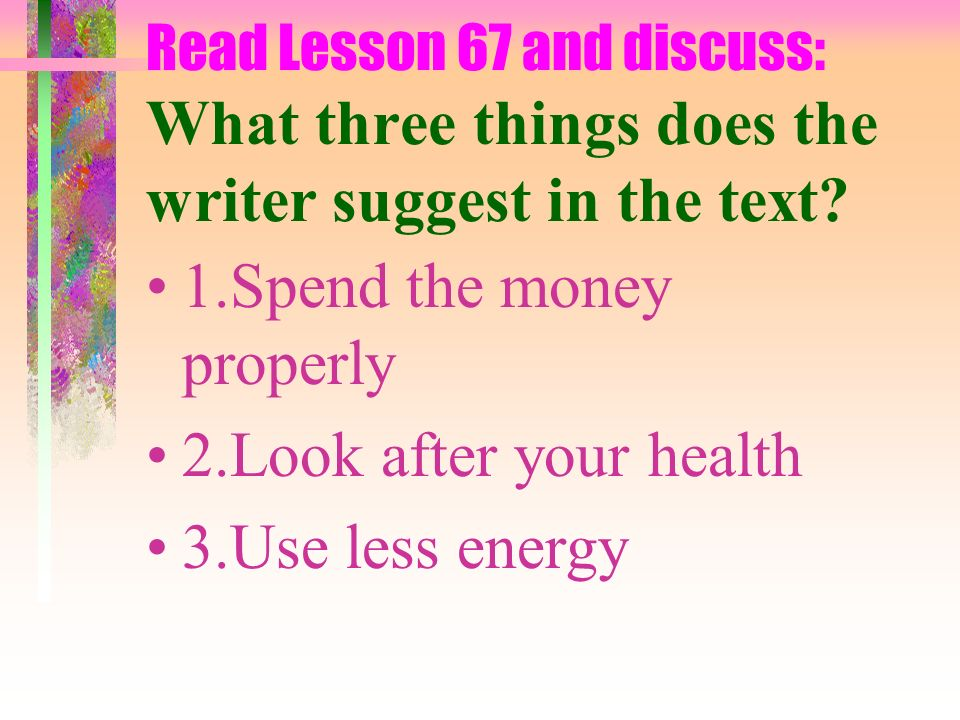 1.Spend the money properly 2.Look after your health 3.Use less energy