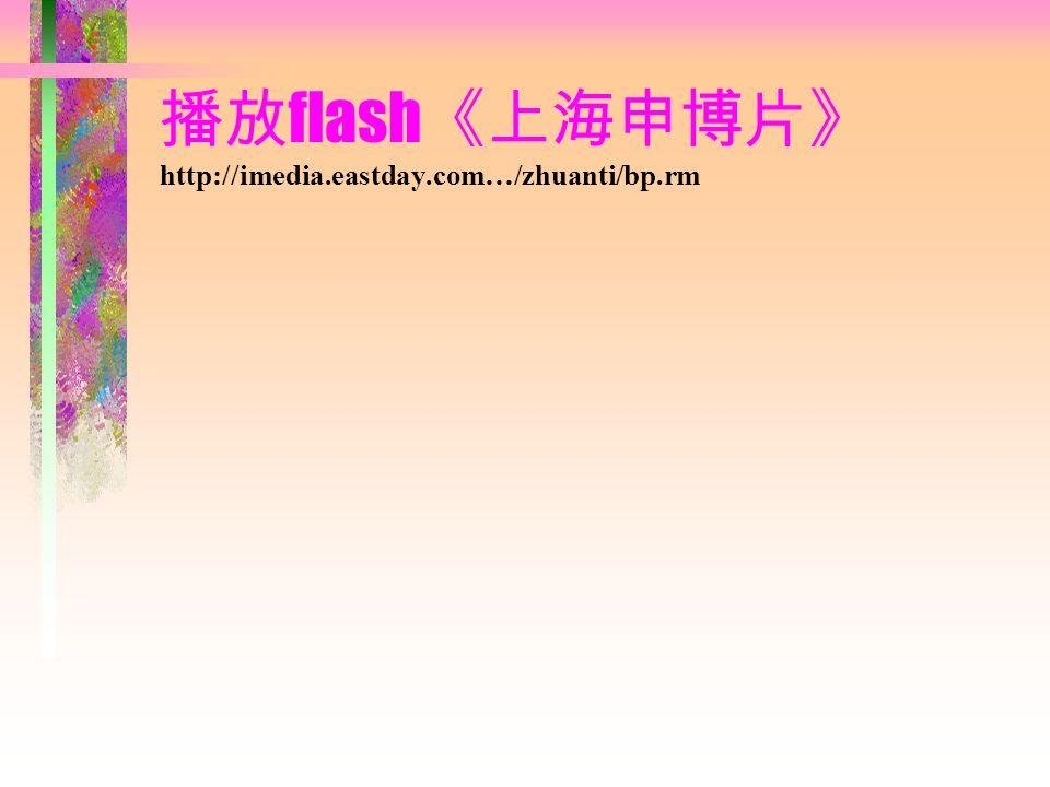 播放flash《上海申博片》 http://imedia.eastday.com…/zhuanti/bp.rm