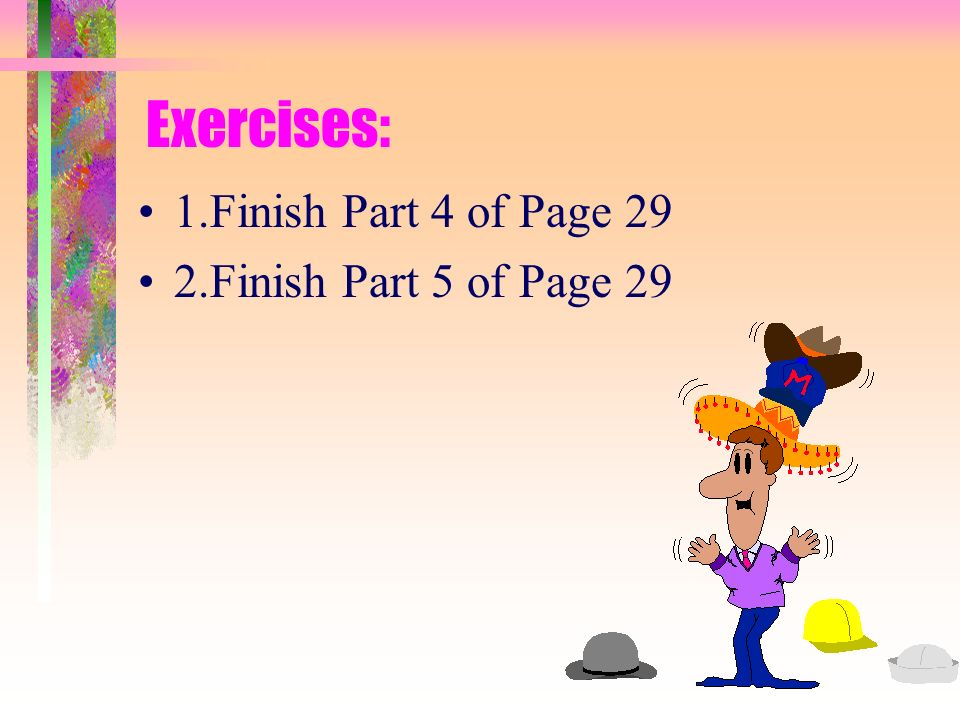 Exercises: 1.Finish Part 4 of Page 29 2.Finish Part 5 of Page 29