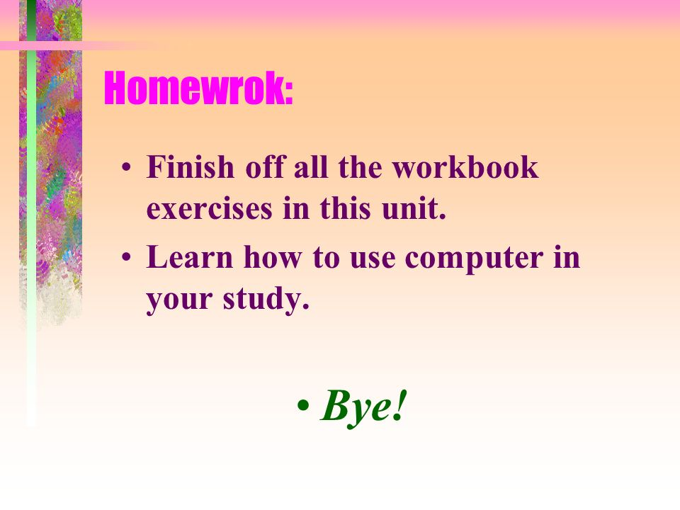 Bye! Homewrok: Finish off all the workbook exercises in this unit.