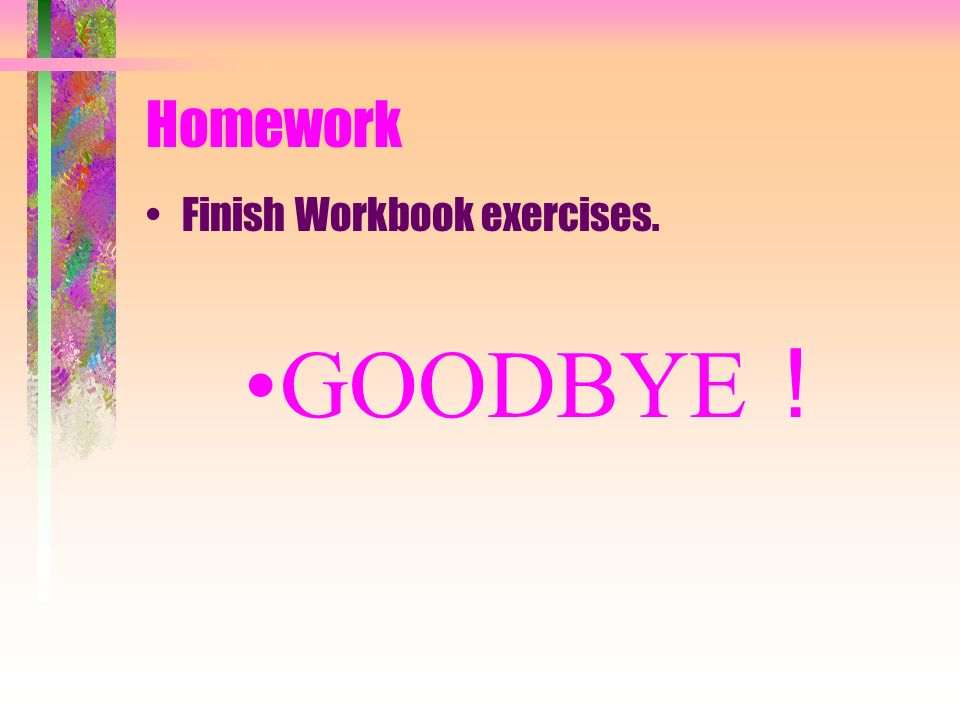 Homework Finish Workbook exercises. GOODBYE!