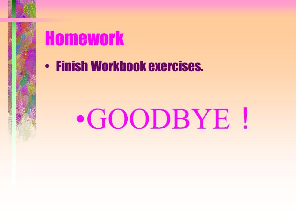 Homework Finish Workbook exercises. GOODBYE!
