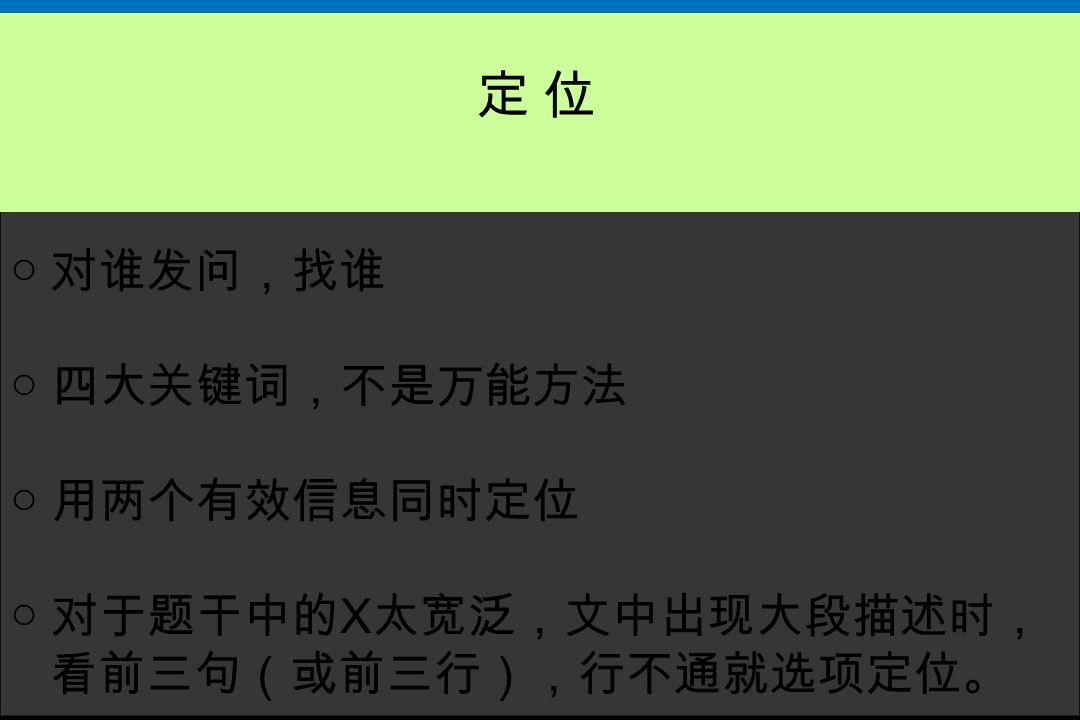 定 位 ○ 对谁发问,找谁 ○ 四大关键词,不是万能方法 ○ 用两个有效信息同时定位 ○ 对于题干中的X太宽泛,文中出现大段描述时,