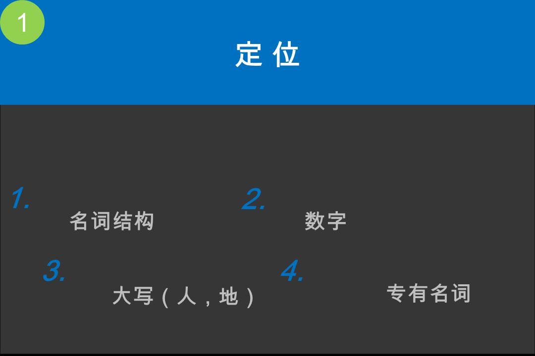 1 定 位 名词结构 数字 大写(人,地) 专有名词 1. 2. 3. 4.