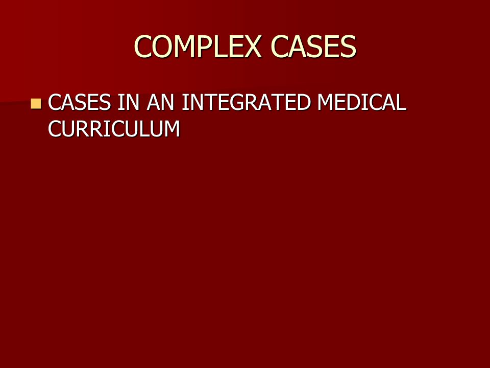 COMPLEX CASES CASES IN AN INTEGRATED MEDICAL CURRICULUM