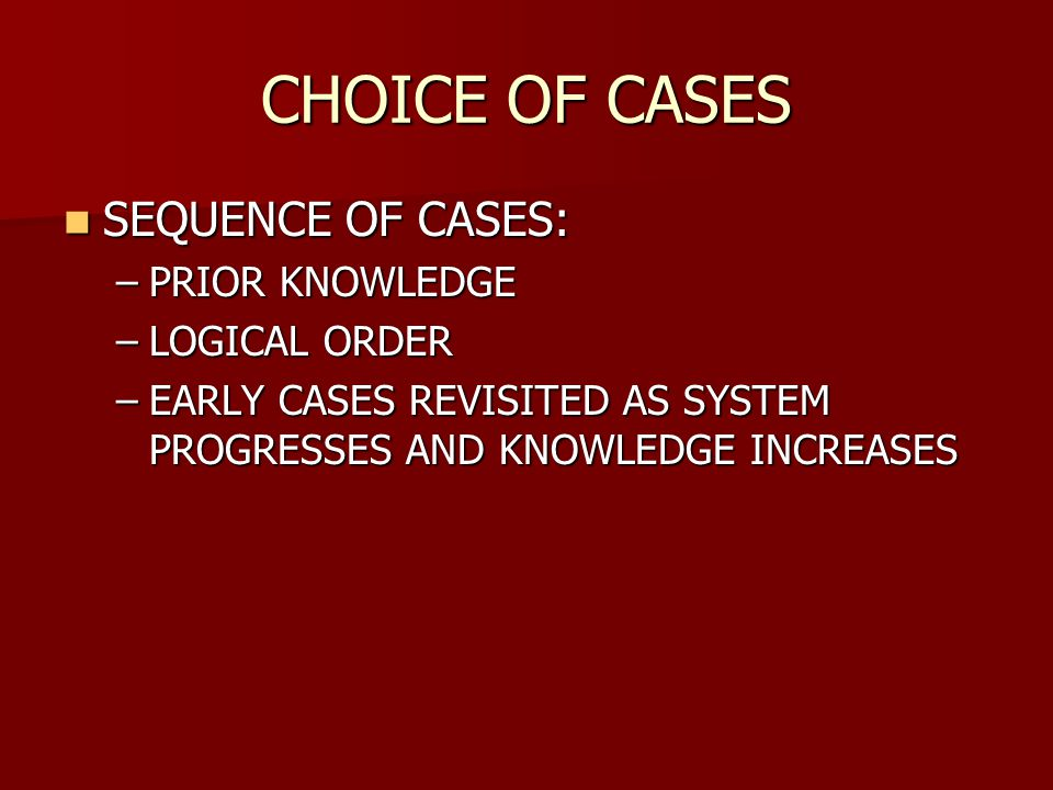 CHOICE OF CASES SEQUENCE OF CASES: PRIOR KNOWLEDGE LOGICAL ORDER