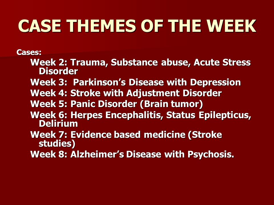 CASE THEMES OF THE WEEK Cases: Week 2: Trauma, Substance abuse, Acute Stress Disorder. Week 3: Parkinson's Disease with Depression.