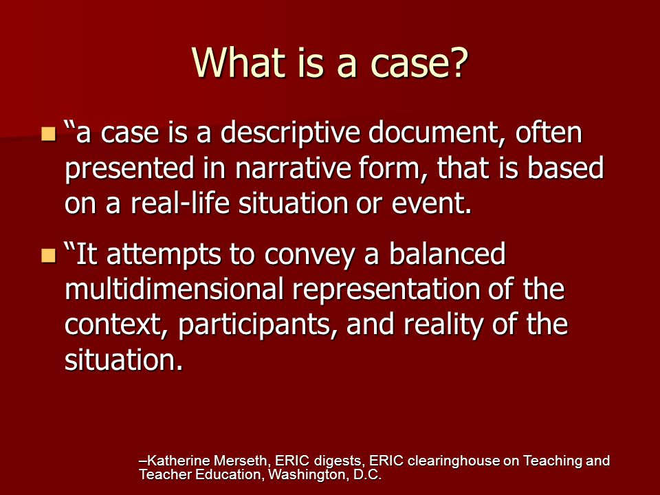 What is a case a case is a descriptive document, often presented in narrative form, that is based on a real-life situation or event.