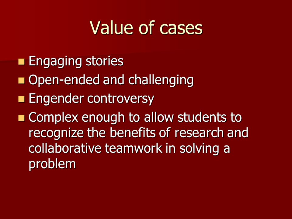 Value of cases Engaging stories Open-ended and challenging