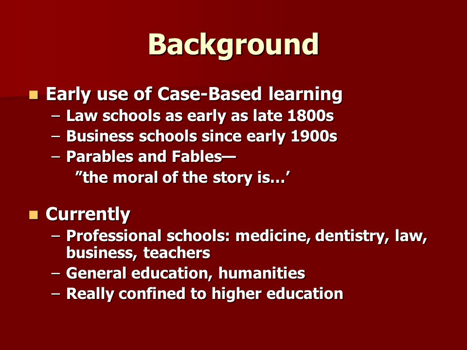 Background Early use of Case-Based learning Currently