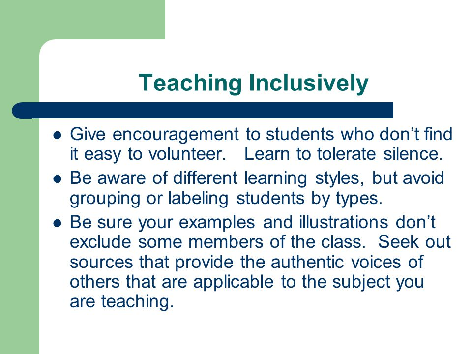 Teaching Inclusively Give encouragement to students who don't find it easy to volunteer. Learn to tolerate silence.