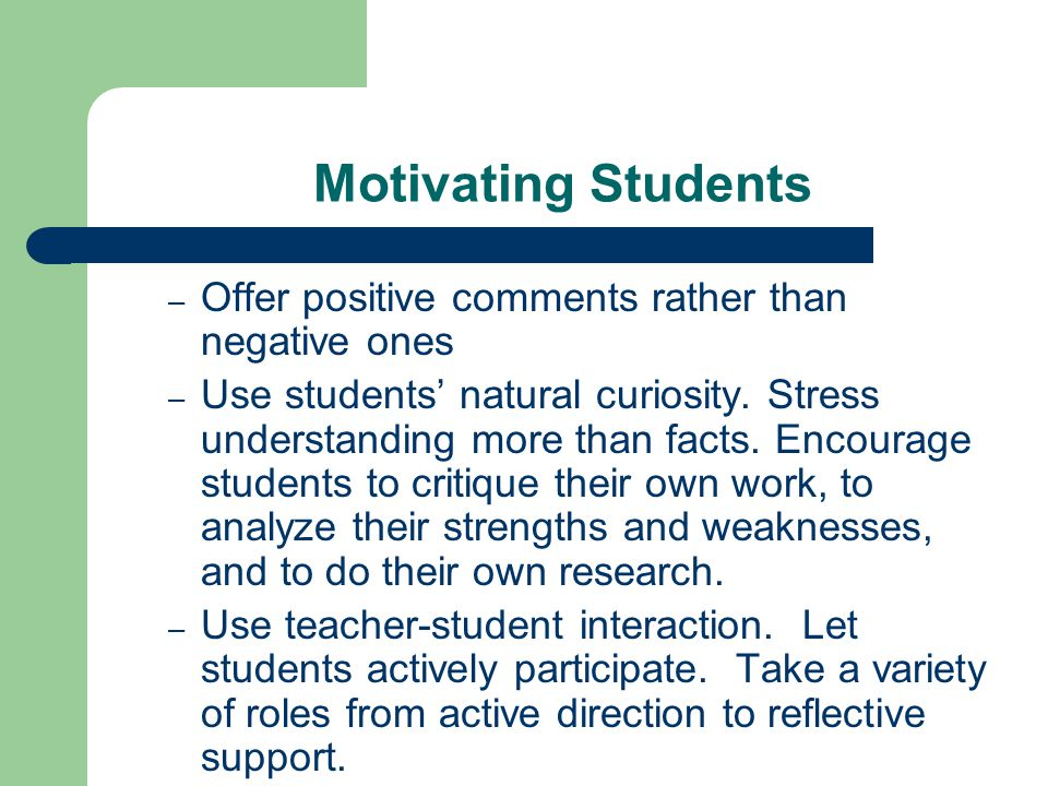 Motivating Students Offer positive comments rather than negative ones