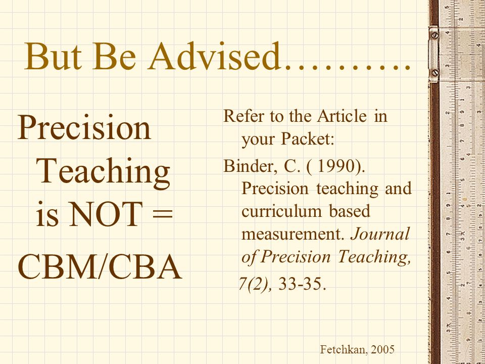 But Be Advised………. Precision Teaching is NOT = CBM/CBA