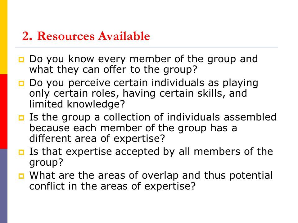 2. Resources Available Do you know every member of the group and what they can offer to the group