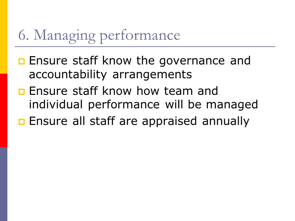 6. Managing performance Ensure staff know the governance and accountability arrangements.