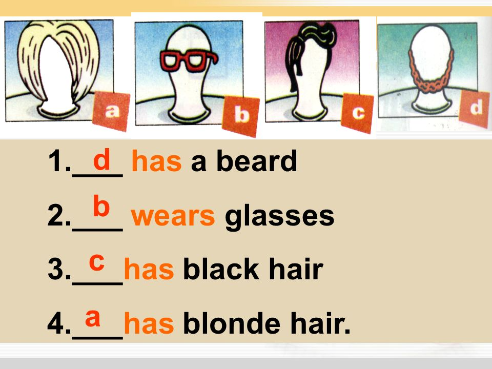 1.___ has a beard 2.___ wears glasses 3.___has black hair 4.___has blonde hair. d b c a
