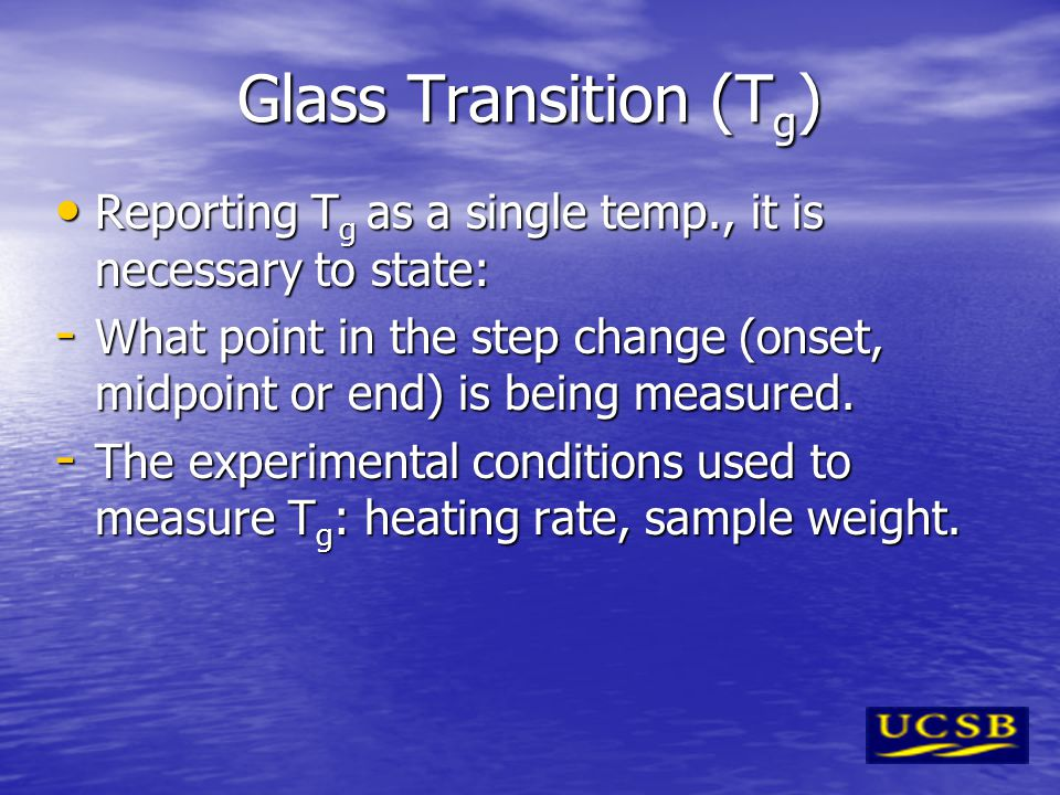 Glass Transition (Tg) Reporting Tg as a single temp., it is necessary to state: