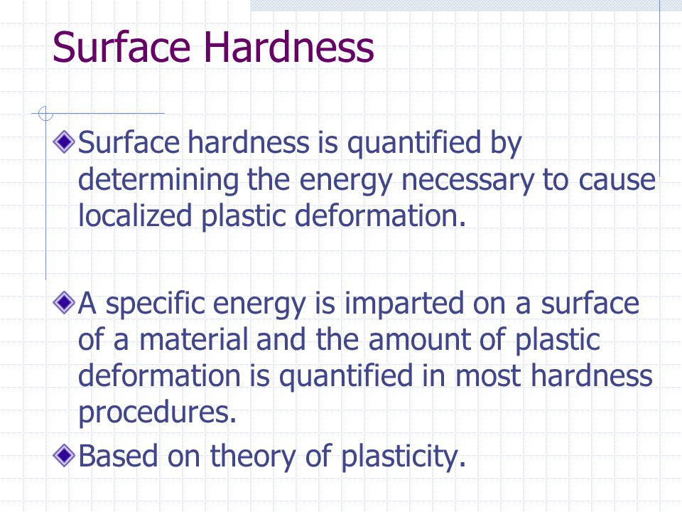 Surface Hardness Surface hardness is quantified by determining the energy necessary to cause localized plastic deformation.