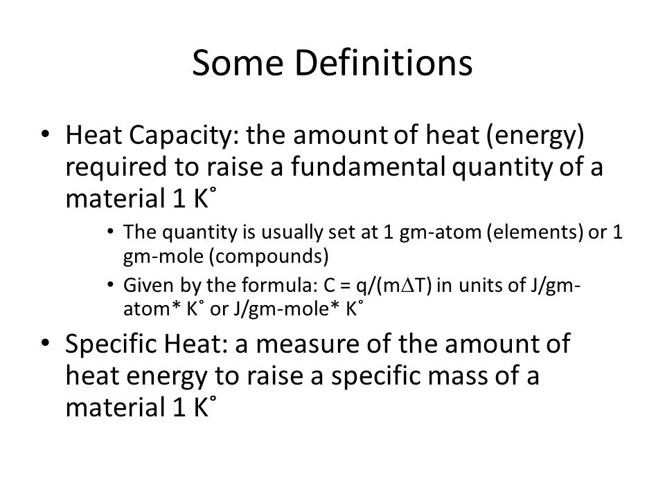 Some Definitions Heat Capacity: the amount of heat (energy) required to raise a fundamental quantity of a material 1 K˚