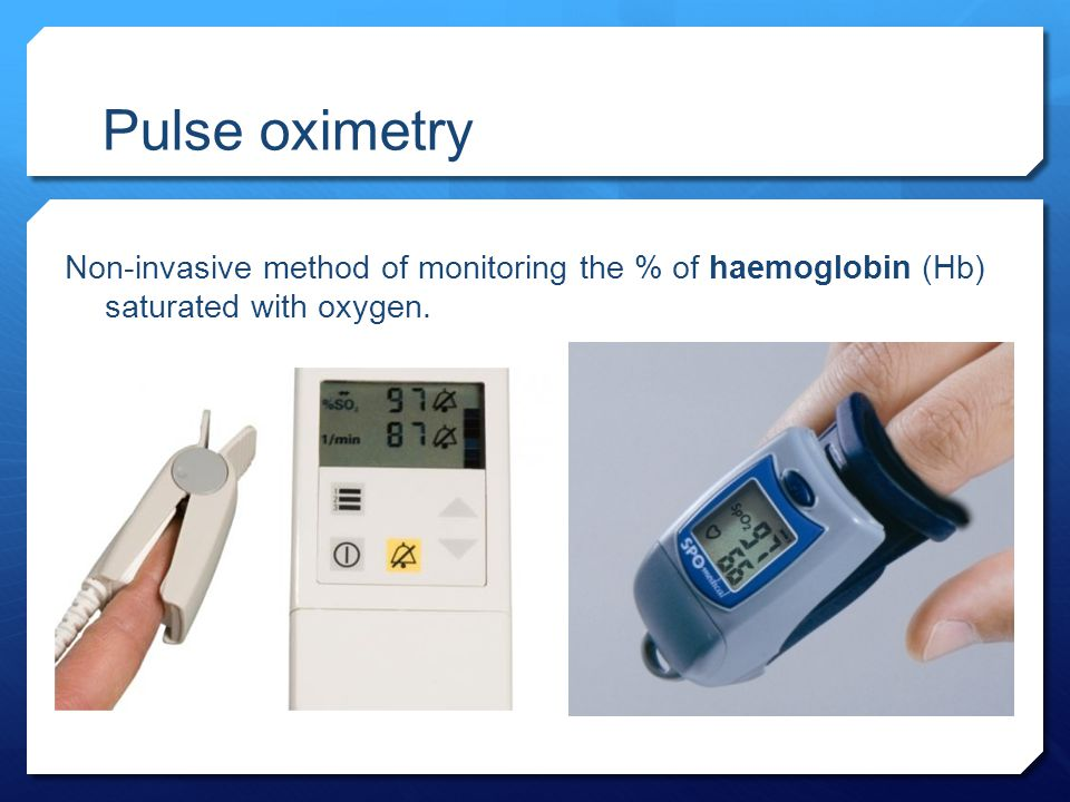 Pulse oximetry Non-invasive method of monitoring the % of haemoglobin (Hb) saturated with oxygen.
