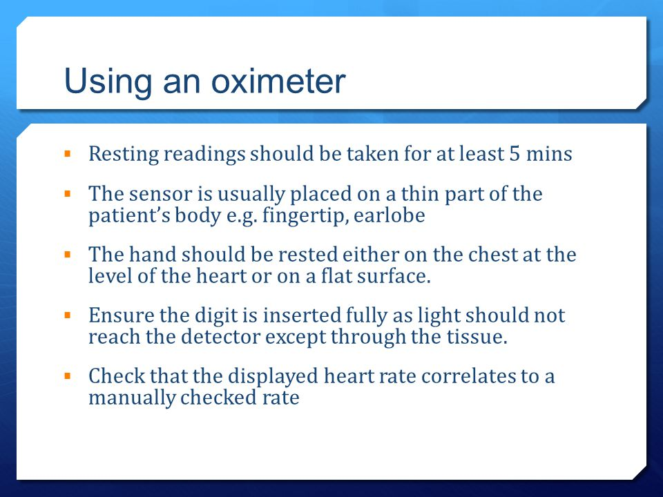 Using an oximeter Resting readings should be taken for at least 5 mins