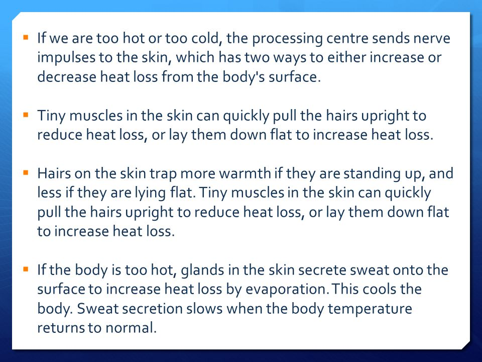 If we are too hot or too cold, the processing centre sends nerve impulses to the skin, which has two ways to either increase or decrease heat loss from the body s surface.