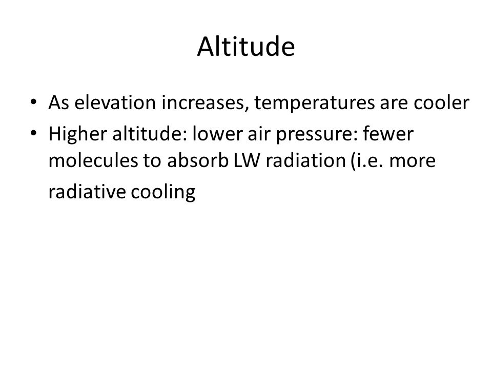Altitude As elevation increases, temperatures are cooler
