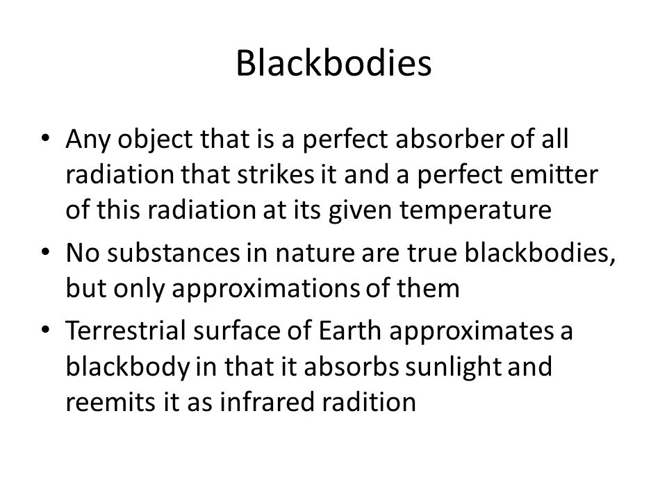 Blackbodies Any object that is a perfect absorber of all radiation that strikes it and a perfect emitter of this radiation at its given temperature.