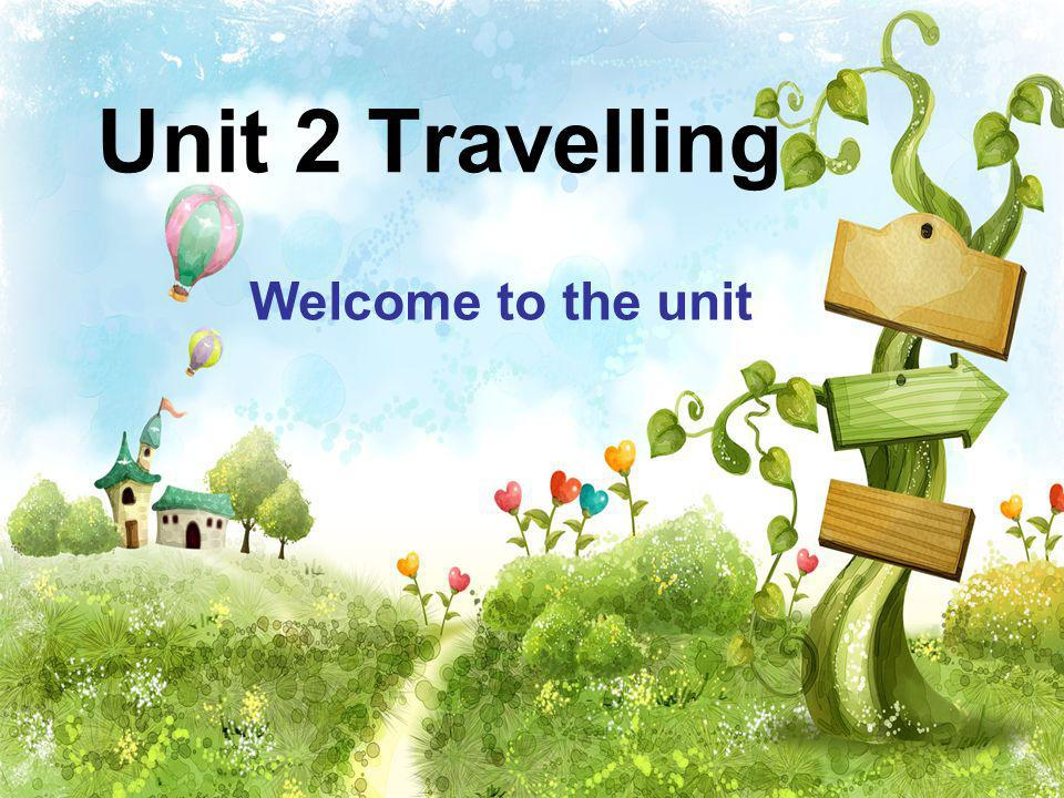 Unit 2 Travelling Welcome to the unit