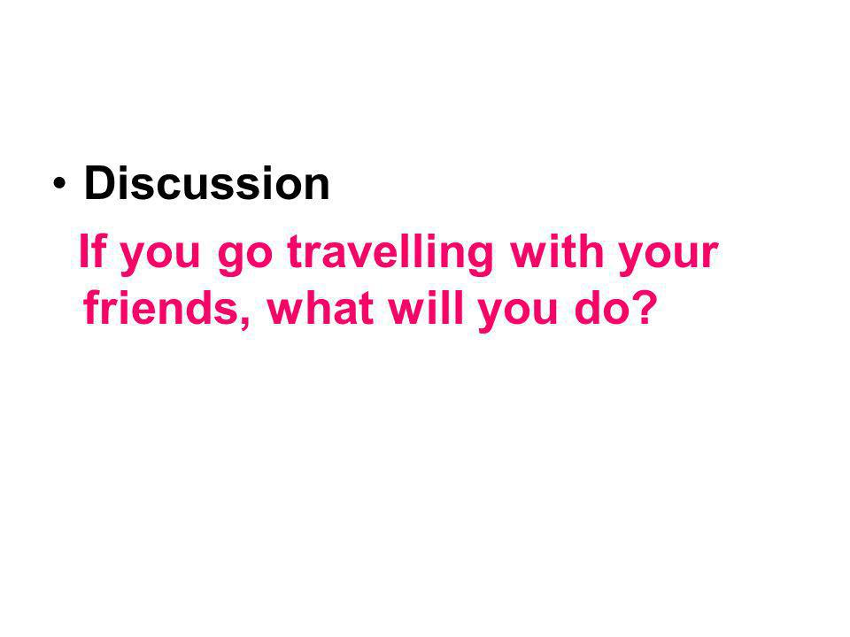 Discussion If you go travelling with your friends, what will you do