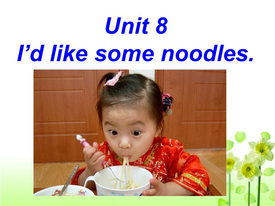 Unit 8 I'd like some noodles.