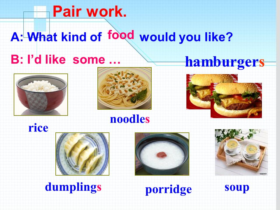 Pair work. hamburgers food A: What kind of would you like