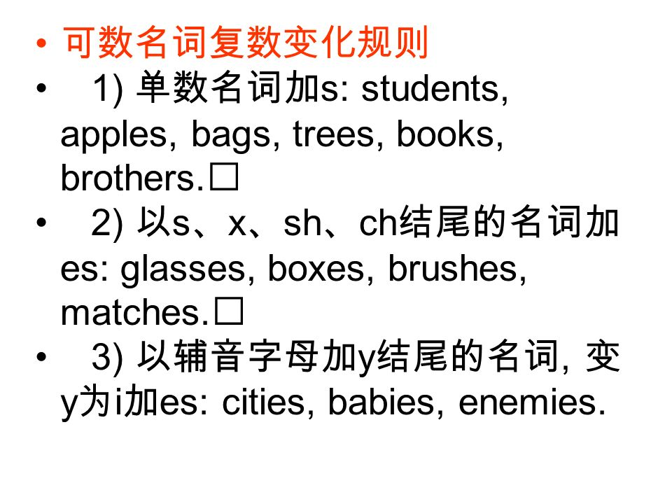可数名词复数变化规则 1) 单数名词加s: students, apples, bags, trees, books, brothers. 2) 以s、x、sh、ch结尾的名词加es: glasses, boxes, brushes, matches.