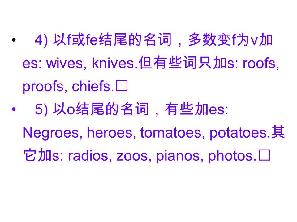 4) 以f或fe结尾的名词,多数变f为v加es: wives, knives. 但有些词只加s: roofs, proofs, chiefs
