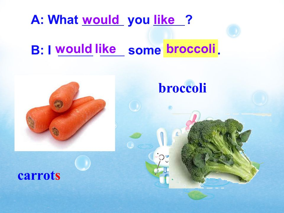 broccoli carrots A: What you B: I some . would like broccoli