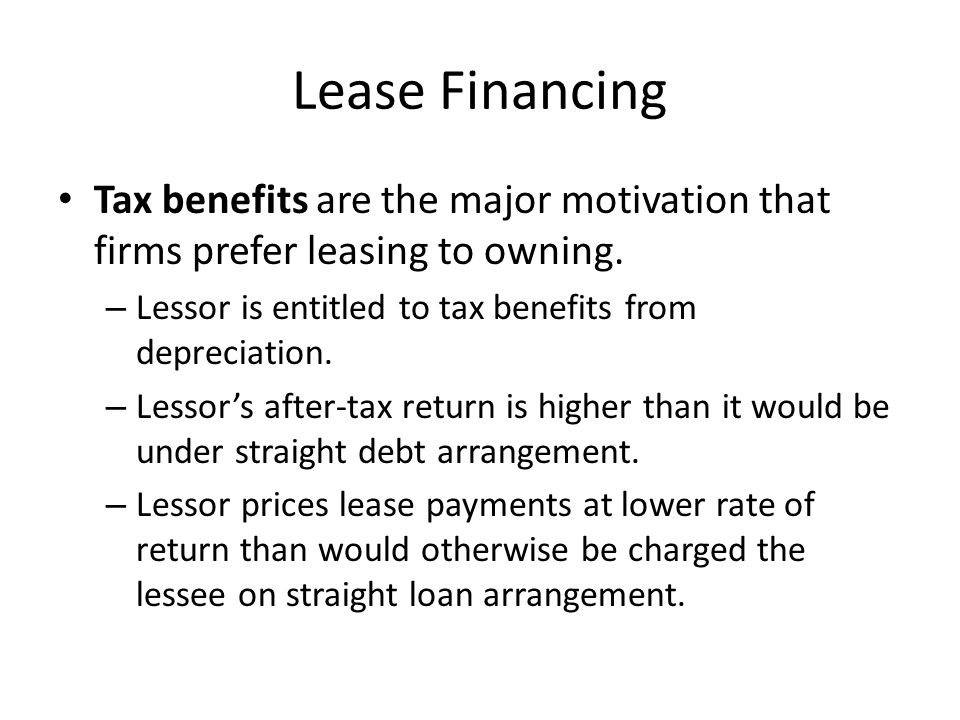 Lease Financing Tax benefits are the major motivation that firms prefer leasing to owning. Lessor is entitled to tax benefits from depreciation.
