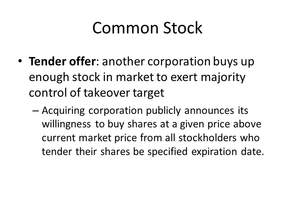 Common Stock Tender offer: another corporation buys up enough stock in market to exert majority control of takeover target.