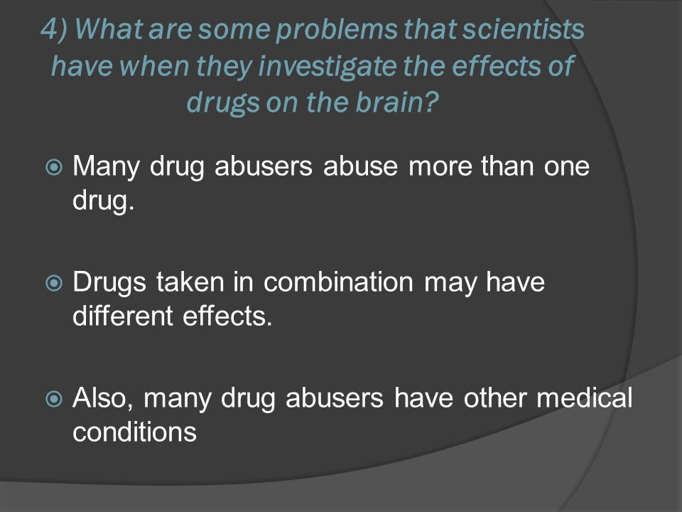 4) What are some problems that scientists have when they investigate the effects of drugs on the brain